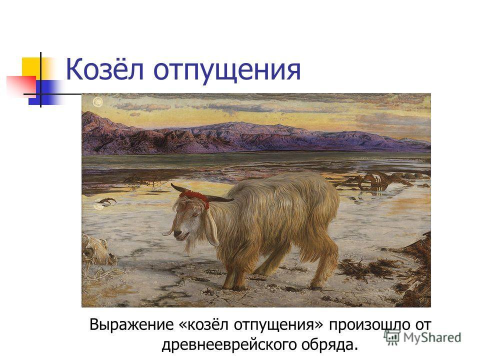 Козёл отпущения Выражение «козёл отпущения» произошло от древнееврейского обряда.