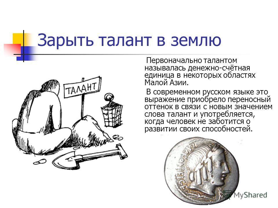 Зарыть талант в землю Первоначально талантом называлась денежно-счётная единица в некоторых областях Малой Азии. В современном русском языке это выражение приобрело переносный оттенок в связи с новым значением слова талант и употребляется, когда чело