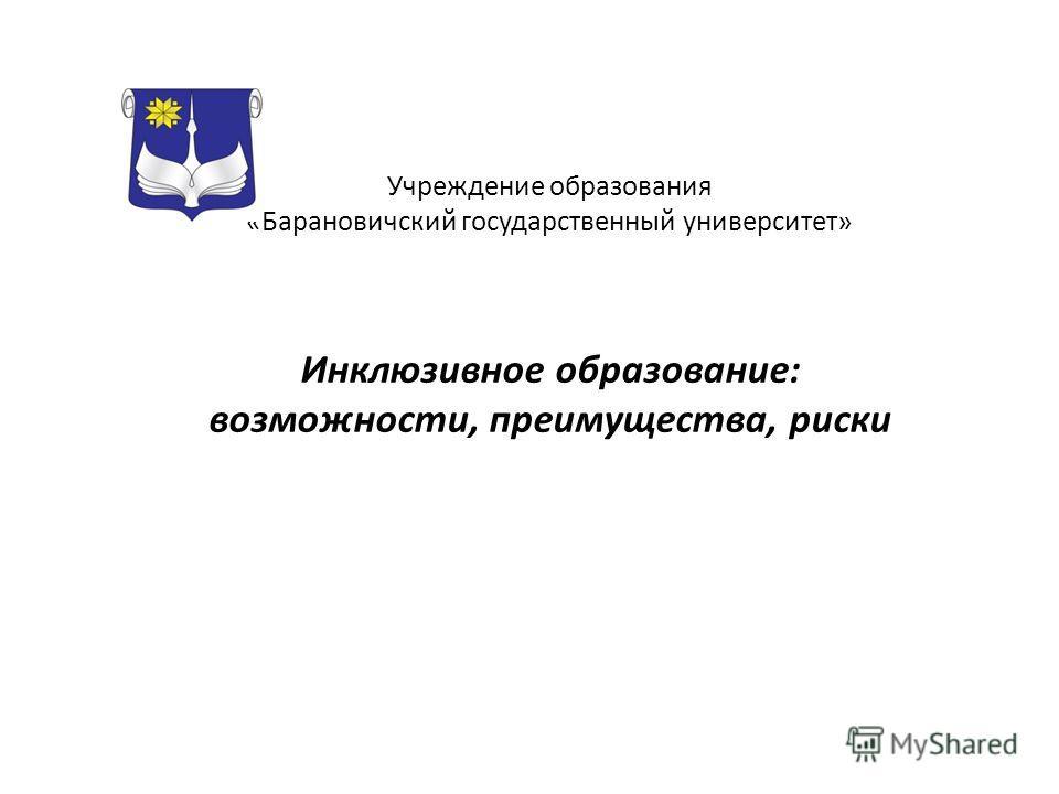 Учреждение образования «Барановичский государственный университет» Инклюзивное образование: возможности, преимущества, риски