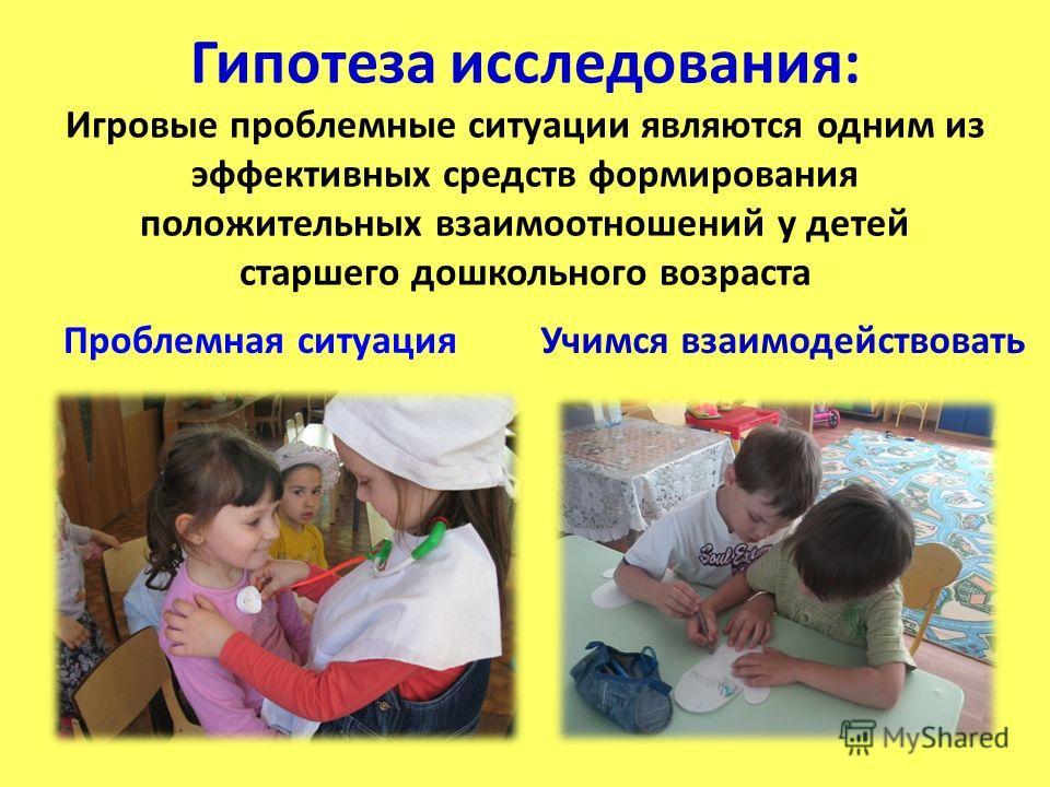 Гипотеза исследования: Игровые проблемные ситуации являются одним из эффективных средств формирования положительных взаимоотношений у детей старшего дошкольного возраста Проблемная ситуация Учимся взаимодействовать