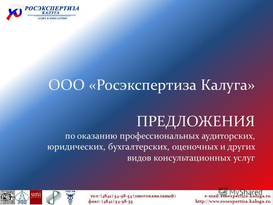 ООО «Росэкспертиза Калуга» ПРЕДЛОЖЕНИЯ по оказанию профессиональных аудиторских, юридических, бухгалтерских, оценочных и других видов консультационных услуг тел: (4842) 54-98-54 (многоканальный) e-mail: rosexpertiza-kaluga.ru факс: (4842) 54-98-55 ht