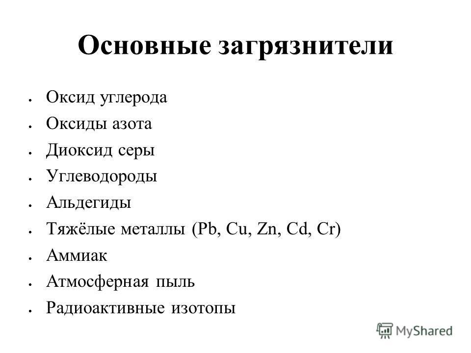 Основные загрязнители Оксид углерода Оксиды азота Диоксид серы Углеводороды Альдегиды Тяжёлые металлы (Pb, Cu, Zn, Cd, Cr) Аммиак Атмосферная пыль Радиоактивные изотопы
