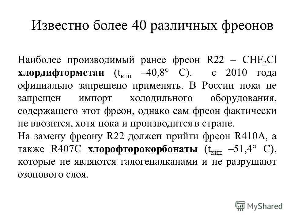 Известно более 40 различных фреонов Наиболее производимый ранее фреон R22 – CHF 2 Cl хлордифторметан (t кип –40,8° C). с 2010 года официально запрещено применять. В России пока не запрещен импорт холодильного оборудования, содержащего этот фреон, одн