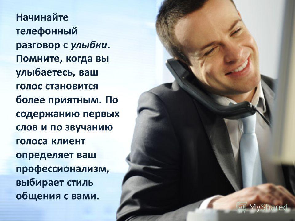 Начинайте телефонный разговор с улыбки. Помните, когда вы улыбаетесь, ваш голос становится более приятным. По содержанию первых слов и по звучанию голоса клиент определяет ваш профессионализм, выбирает стиль общения с вами.