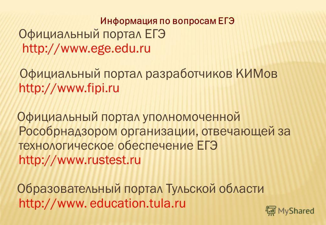 Информация по вопросам ЕГЭ Официальный портал ЕГЭ http://www.ege.edu.ru Официальный портал разработчиков КИМов http://www.fipi.ru Официальный портал уполномоченной Рособрнадзором организации, отвечающей за технологическое обеспечение ЕГЭ http://www.r
