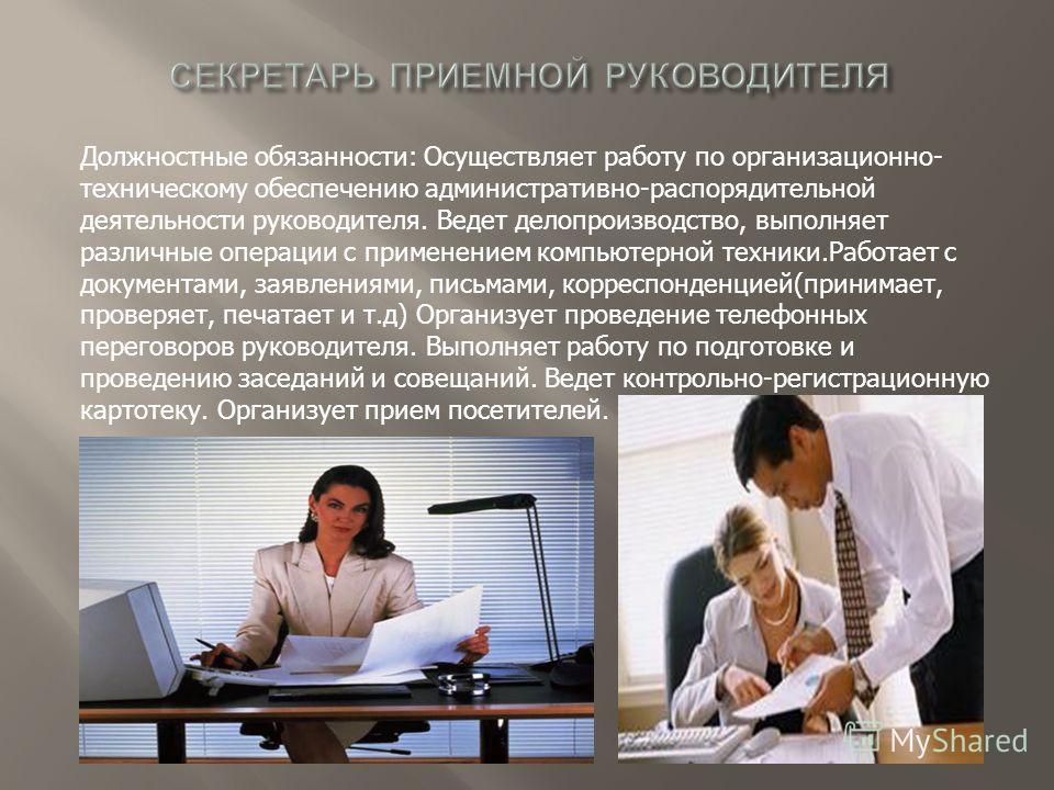 Должностные обязанности: Осуществляет работу по организационно- техническому обеспечению административно-распорядительной деятельности руководителя. Ведет делопроизводство, выполняет различные операции с применением компьютерной техники.Работает с до