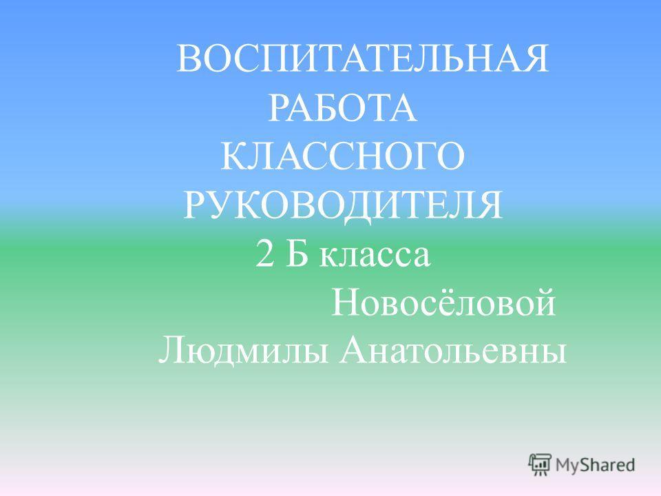 ВОСПИТАТЕЛЬНАЯ РАБОТА КЛАССНОГО РУКОВОДИТЕЛЯ 2 Б класса Новосёловой Людмилы Анатольевны