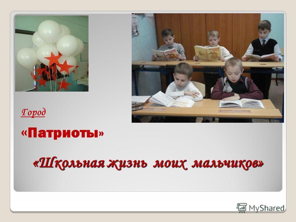 «Школьная жизнь моих мальчиков» Город « Патриоты»