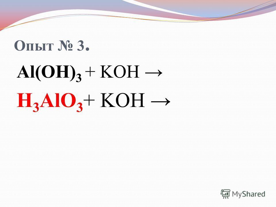 Опыт 3. Al(OH) 3 + KOH H 3 AlO 3 + KOH