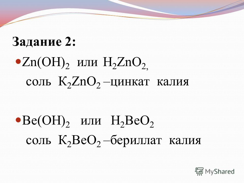 Задание 2: Zn(OH) 2 или H 2 ZnO 2, соль К 2 ZnO 2 –цинкат калия Be(OH) 2 или H 2 BeO 2 соль К 2 BeO 2 –бериллат калия