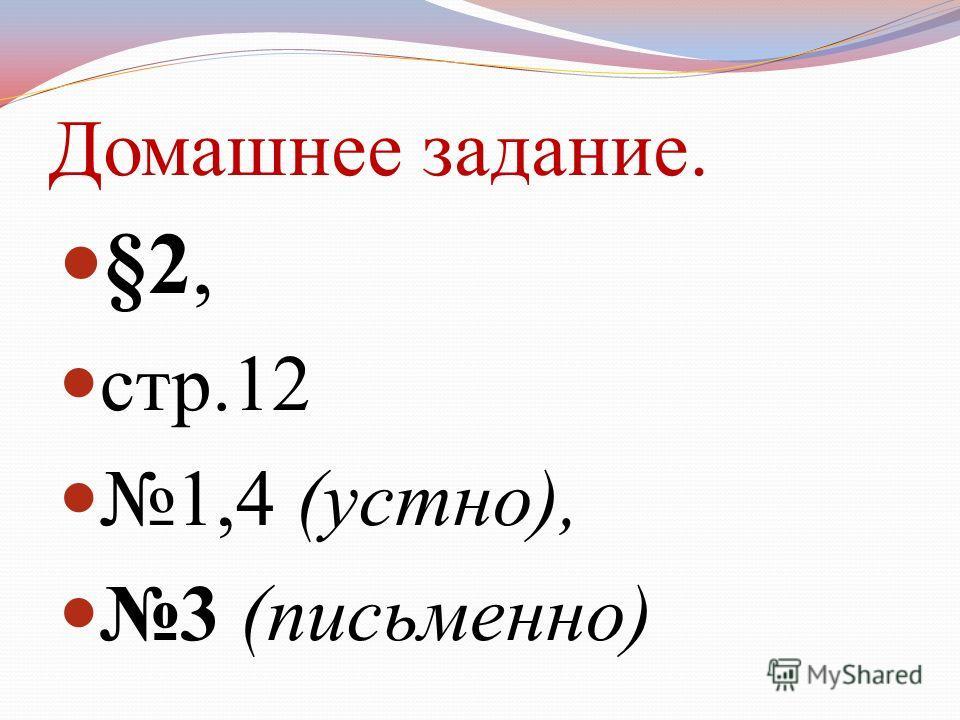 Домашнее задание. §2, стр.12 1,4 (устно), 3 (письменно)