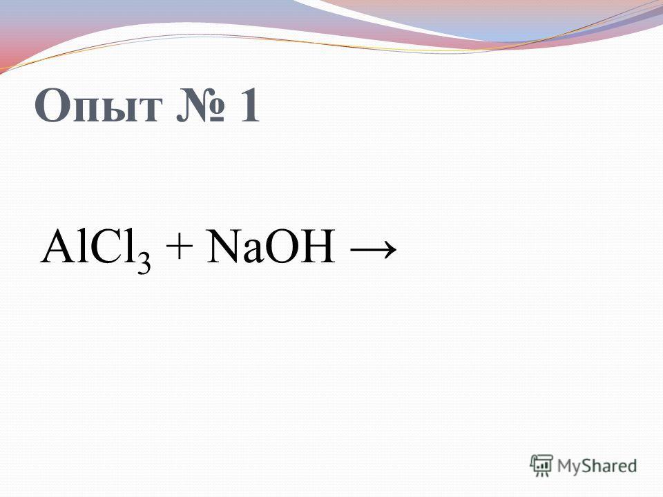 Опыт 1 AlCl 3 + NaOH