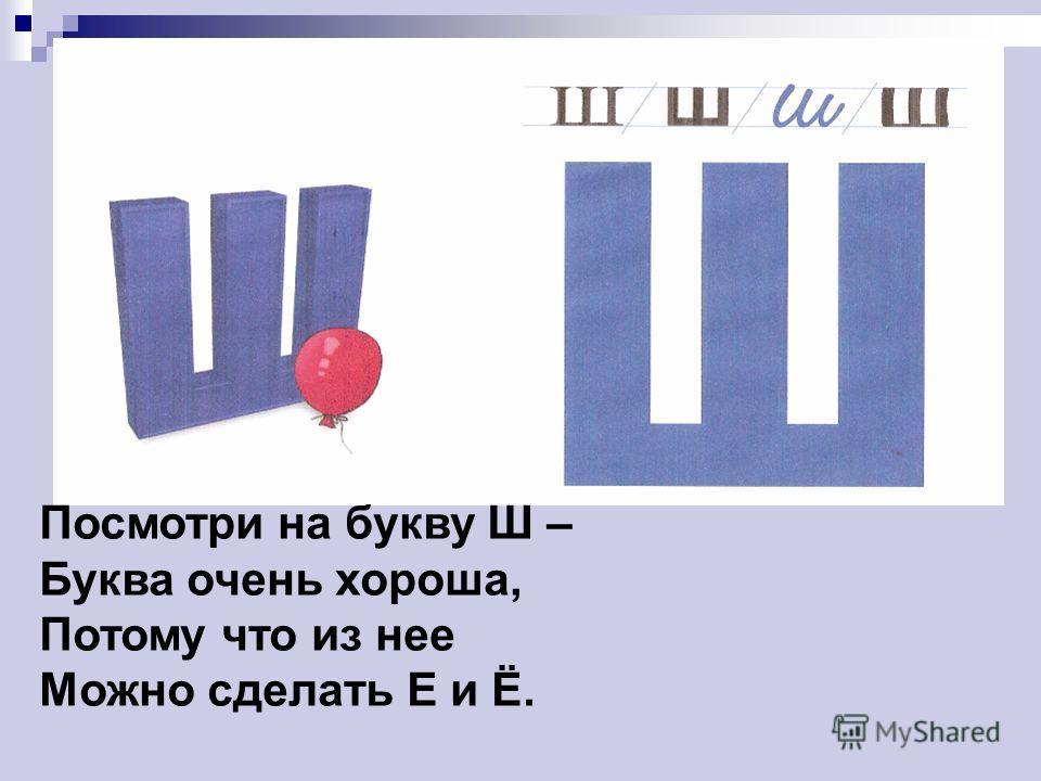 Посмотри на букву Ш – Буква очень хороша, Потому что из нее Можно сделать Е и Ё.