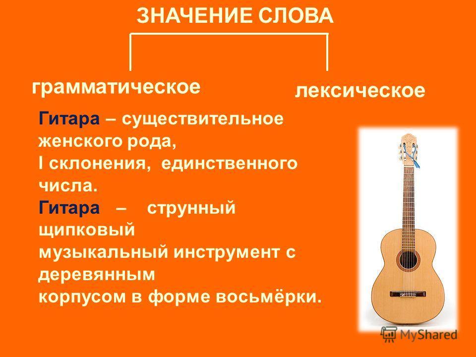 ЗНАЧЕНИЕ СЛОВА грамматическое лексическое Гитара – существительное женского рода, I склонения, единственного числа. Гитара – струнный щипковый музыкальный инструмент с деревянным корпусом в форме восьмёрки.