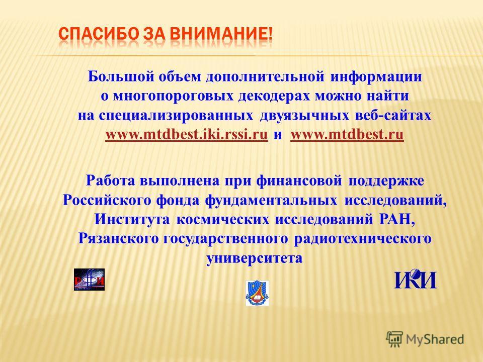 Большой объем дополнительной информации о многопороговых декодерах можно найти на специализированных двуязычных веб-сайтах www.mtdbest.iki.rssi.ru и www.mtdbest.ru www.mtdbest.iki.rssi.ruwww.mtdbest.ru Работа выполнена при финансовой поддержке Россий