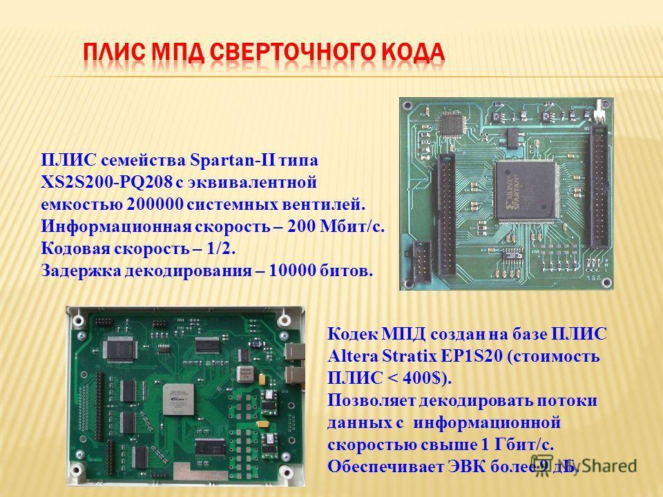 Кодек МПД создан на базе ПЛИС Altera Stratix EP1S20 (стоимость ПЛИС < 400$). Позволяет декодировать потоки данных с информационной скоростью свыше 1 Гбит/с. Обеспечивает ЭВК более 9 дБ. ПЛИС семейства Spartan-II типа XS2S200-PQ208 с эквивалентной емк