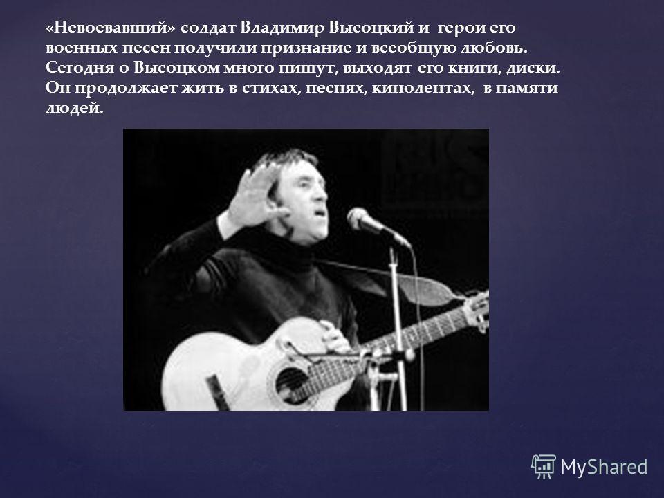 «Невоевавший» солдат Владимир Высоцкий и герои его военных песен получили признание и всеобщую любовь. Сегодня о Высоцком много пишут, выходят его книги, диски. Он продолжает жить в стихах, песнях, кинолентах, в памяти людей.