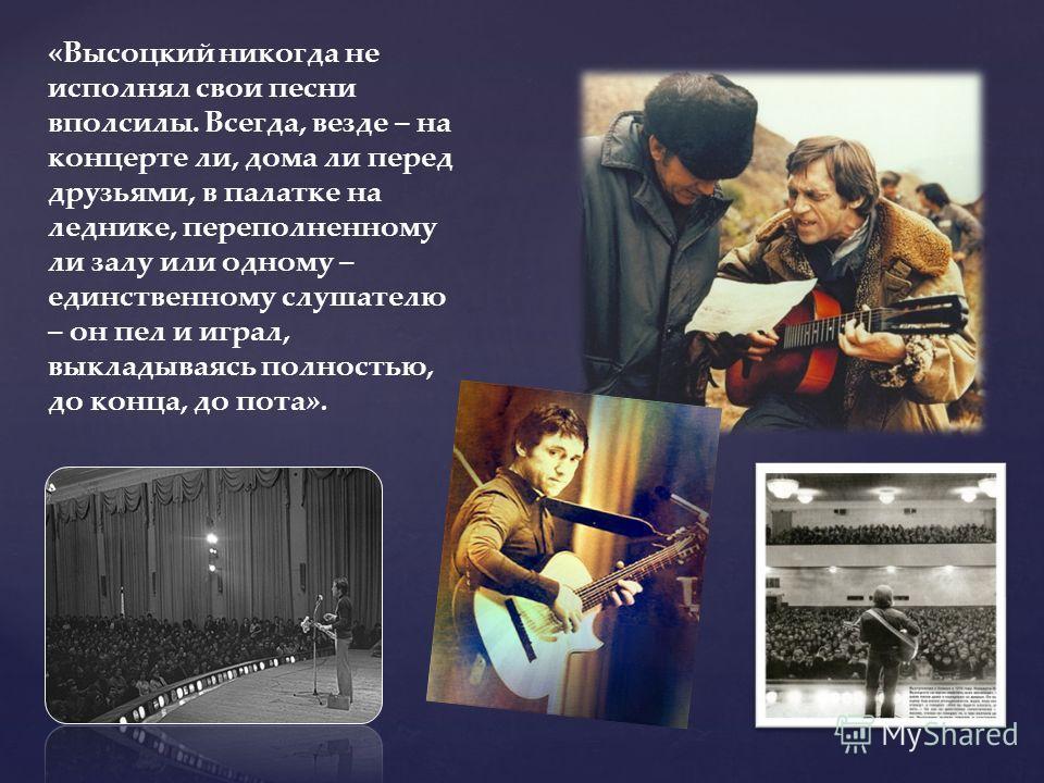 «Высоцкий никогда не исполнял свои песни вполсилы. Всегда, везде – на концерте ли, дома ли перед друзьями, в палатке на леднике, переполненному ли залу или одному – единственному слушателю – он пел и играл, выкладываясь полностью, до конца, до пота».