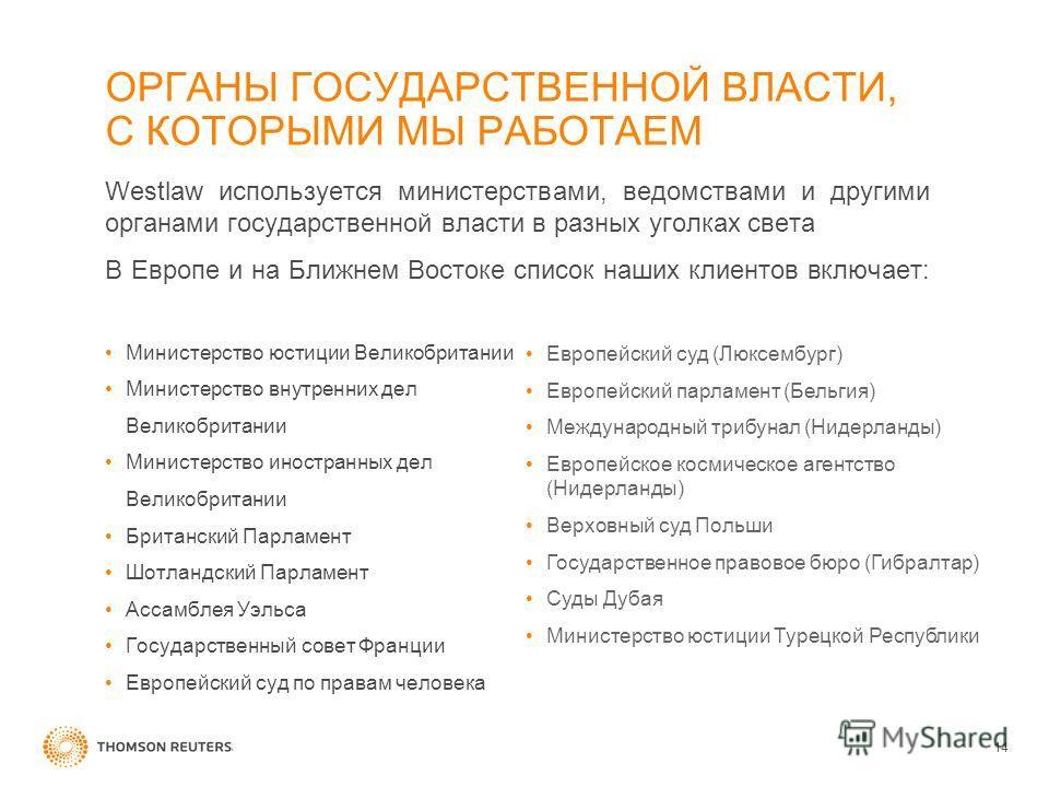 ОРГАНЫ ГОСУДАРСТВЕННОЙ ВЛАСТИ, С КОТОРЫМИ МЫ РАБОТАЕМ Westlaw используется министерствами, ведомствами и другими органами государственной власти в разных уголках света В Европе и на Ближнем Востоке список наших клиентов включает: Министерство юстиции