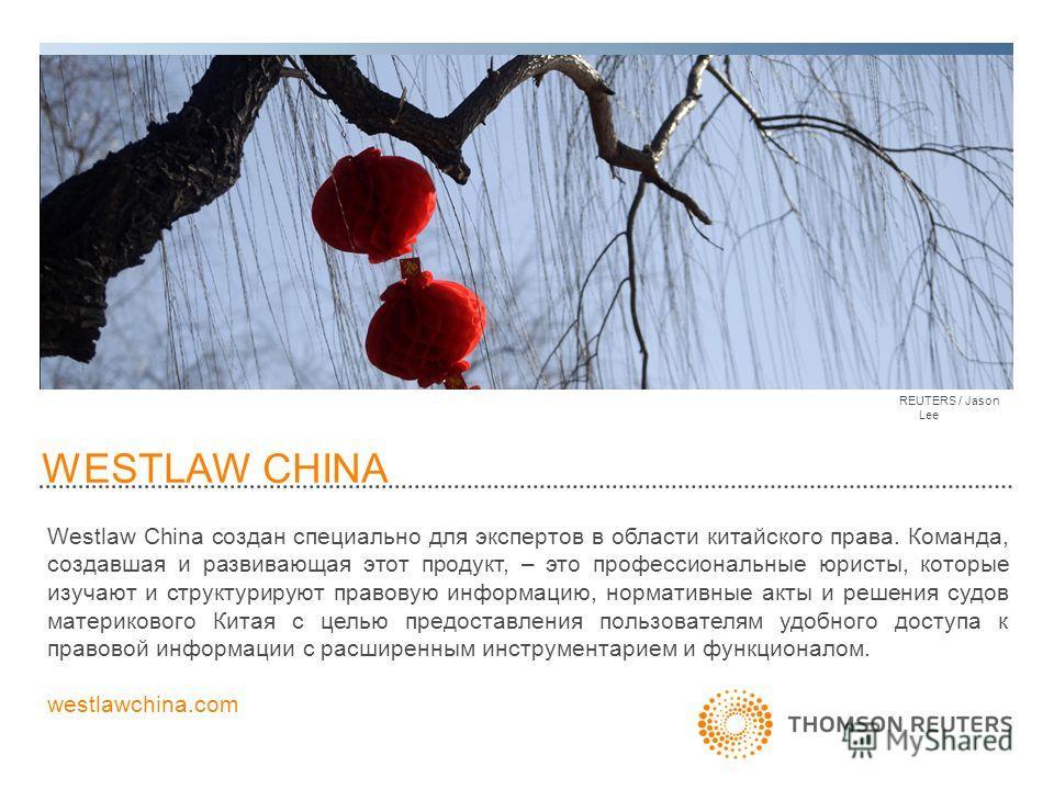 WESTLAW CHINA REUTERS / Jason Lee Westlaw China создан специально для экспертов в области китайского права. Команда, создавшая и развивающая этот продукт, – это профессиональные юристы, которые изучают и структурируют правовую информацию, нормативные