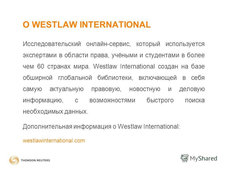 О WESTLAW INTERNATIONAL Исследовательский онлайн-сервис, который используется экспертами в области права, учёными и студентами в более чем 60 странах мира. Westlaw International создан на базе обширной глобальной библиотеки, включающей в себя самую а