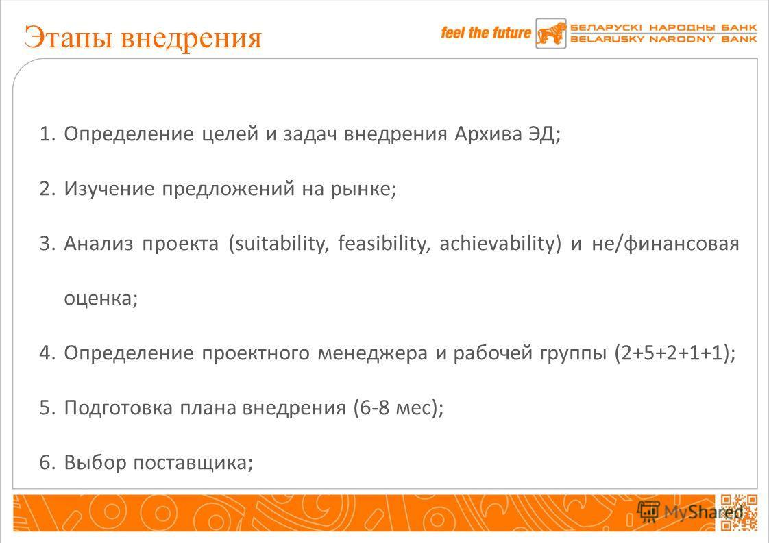 Этапы внедрения 1.Определение целей и задач внедрения Архива ЭД; 2.Изучение предложений на рынке; 3.Анализ проекта (suitability, feasibility, achievability) и не/финансовая оценка; 4.Определение проектного менеджера и рабочей группы (2+5+2+1+1); 5.По