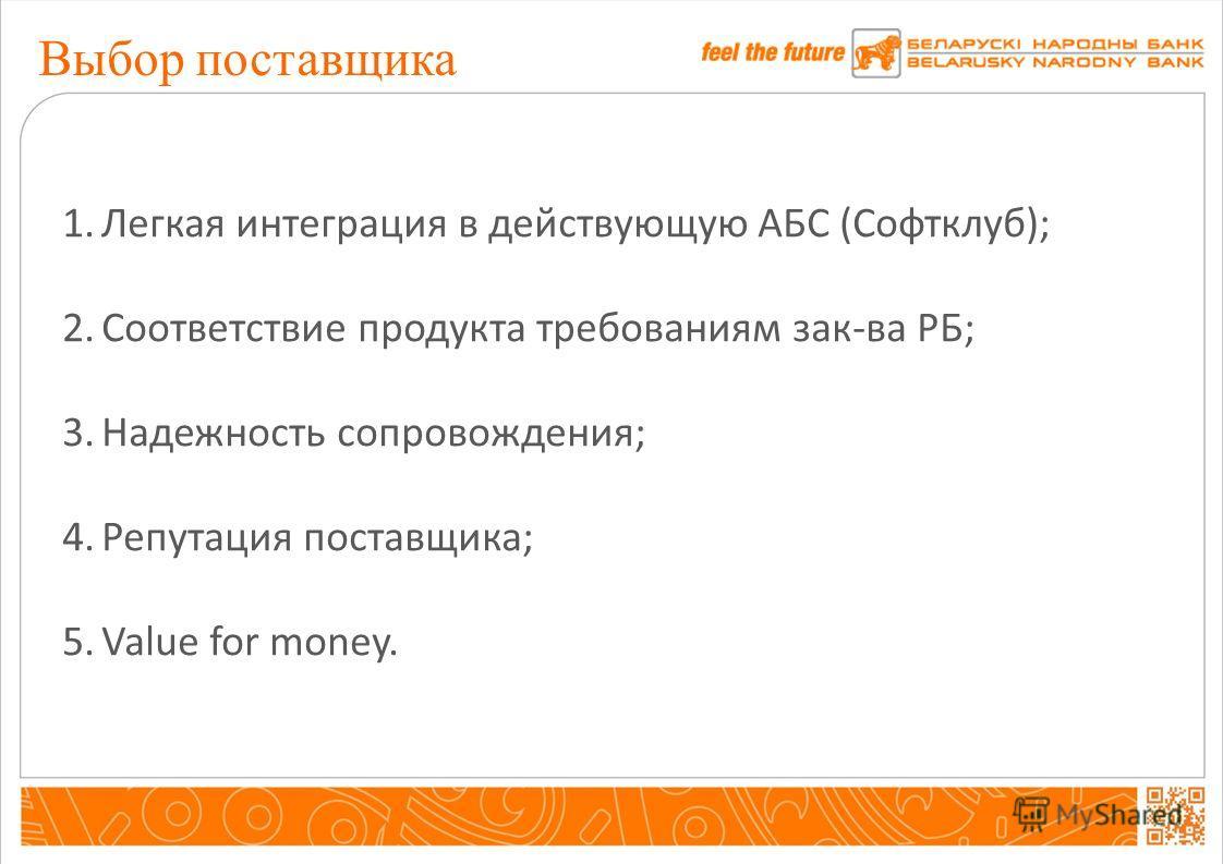 Выбор поставщика 1.Легкая интеграция в действующую АБС (Софтклуб); 2.Соответствие продукта требованиям зак-ва РБ; 3.Надежность сопровождения; 4.Репутация поставщика; 5.Value for money.