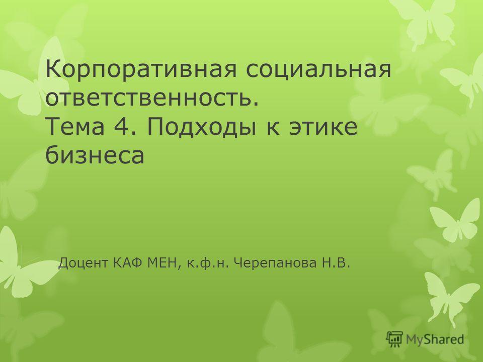 Корпоративная социальная ответственность. Тема 4. Подходы к этике бизнеса Доцент КАФ МЕН, к.ф.н. Черепанова Н.В.