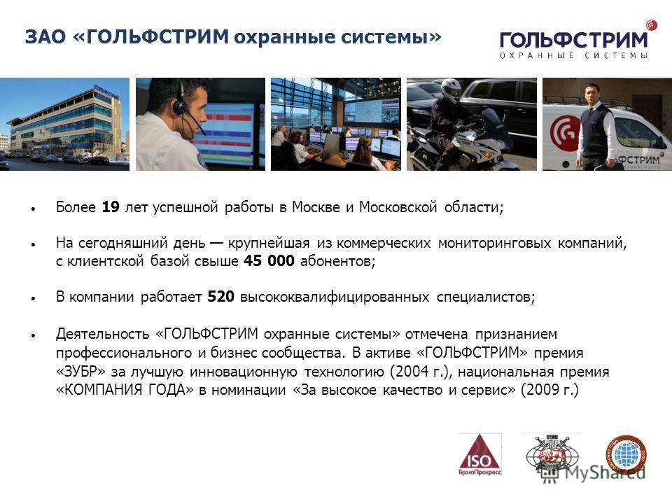ЗАО «ГОЛЬФСТРИМ охранные системы» Более 19 лет успешной работы в Москве и Московской области; На сегодняшний день крупнейшая из коммерческих мониторинговых компаний, с клиентской базой свыше 45 000 абонентов; В компании работает 520 высококвалифициро