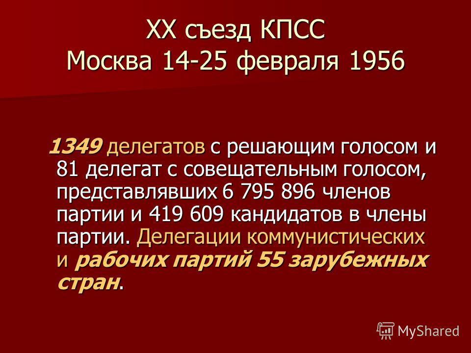 XX съезд КПСС Москва 14-25 февраля 1956 1349 делегатов с решающим голосом и 81 делегат с совещательным голосом, представлявших 6 795 896 членов партии и 419 609 кандидатов в члены партии. Делегации коммунистических и рабочих партий 55 зарубежных стра