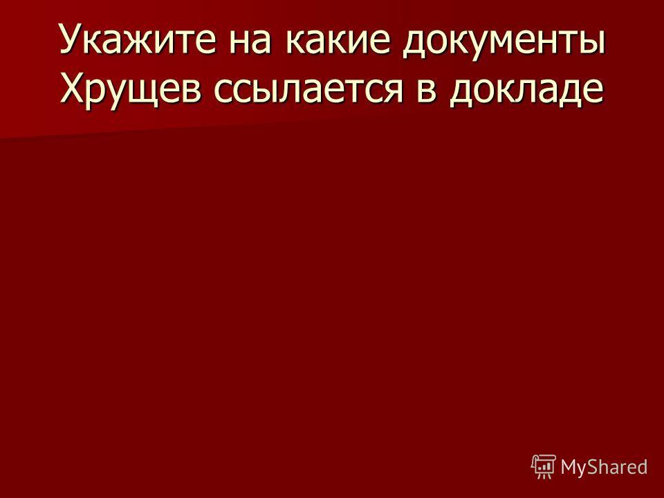 Укажите на какие документы Хрущев ссылается в докладе