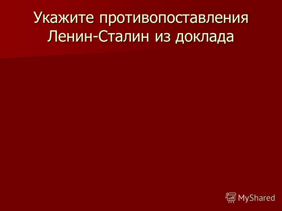 Укажите противопоставления Ленин-Сталин из доклада