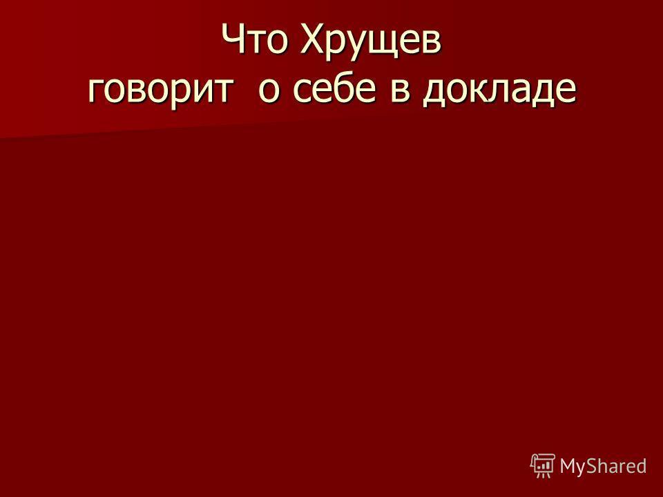 Что Хрущев говорит о себе в докладе