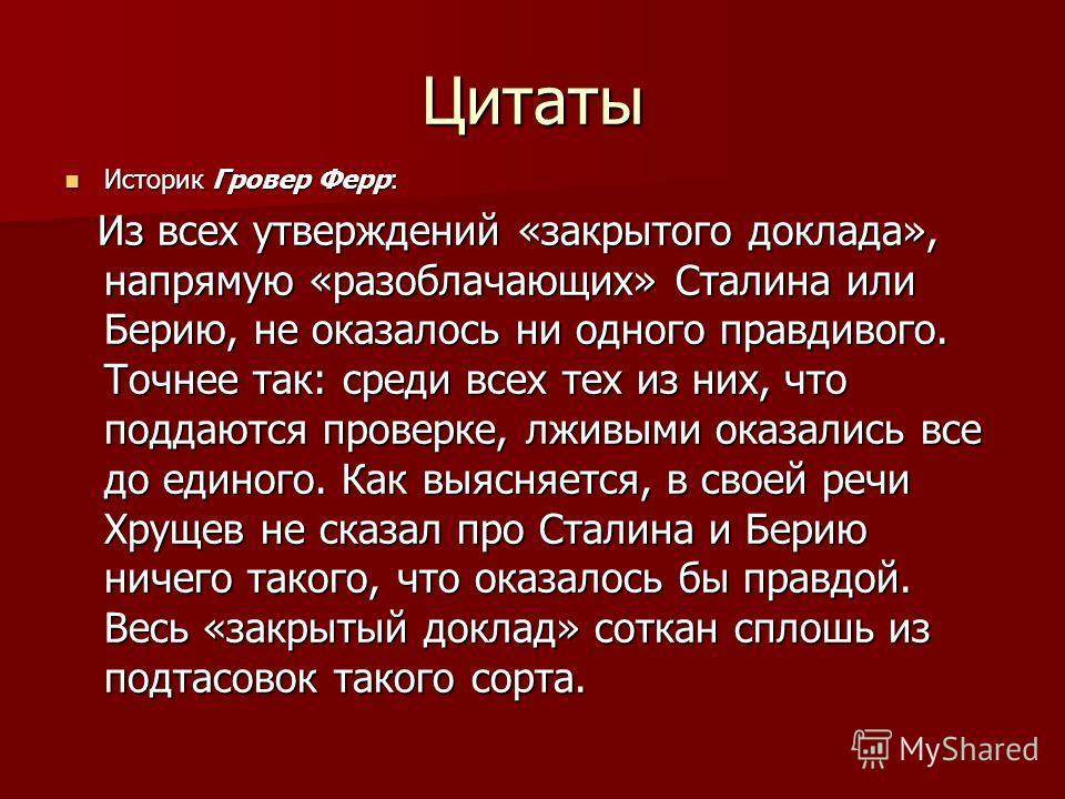 Цитаты Историк Гровер Ферр: Историк Гровер Ферр: Из всех утверждений «закрытого доклада», напрямую «разоблачающих» Сталина или Берию, не оказалось ни одного правдивого. Точнее так: среди всех тех из них, что поддаются проверке, лживыми оказались все