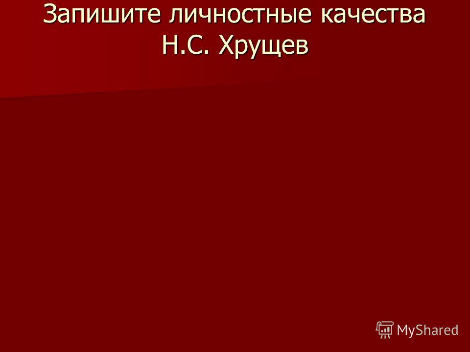 Запишите личностные качества Н.С. Хрущев