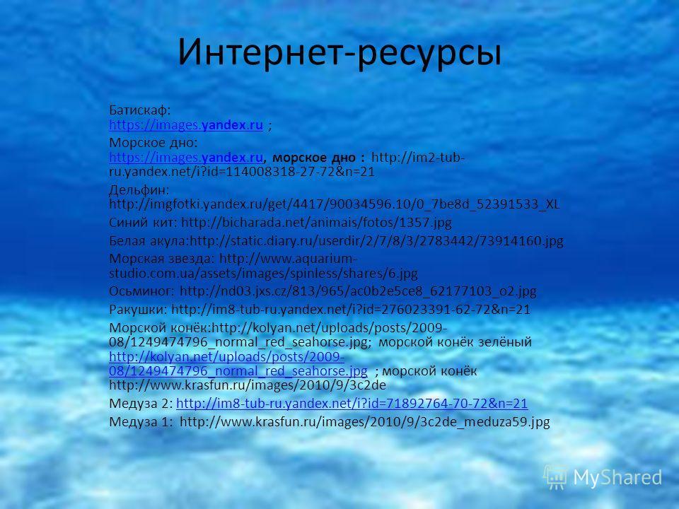 Интернет-ресурсы Батискаф: https://images.yandex.ru ; https://images.yandex.ru Морское дно: https://images.yandex.ru, морское дно : http://im2-tub- ru.yandex.net/i?id=114008318-27-72&n=21 https://images.yandex.ru Дельфин: http://imgfotki.yandex.ru/ge