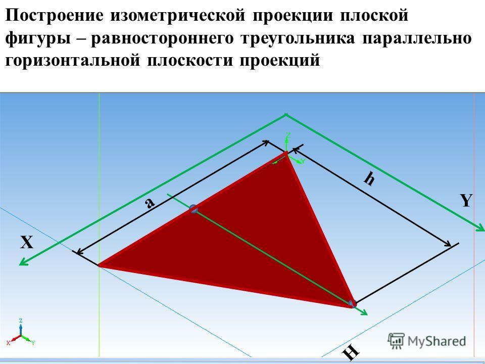 a X Y H h Построение изометрической проекции плоской фигуры – равностороннего треугольника параллельно горизонтальной плоскости проекций