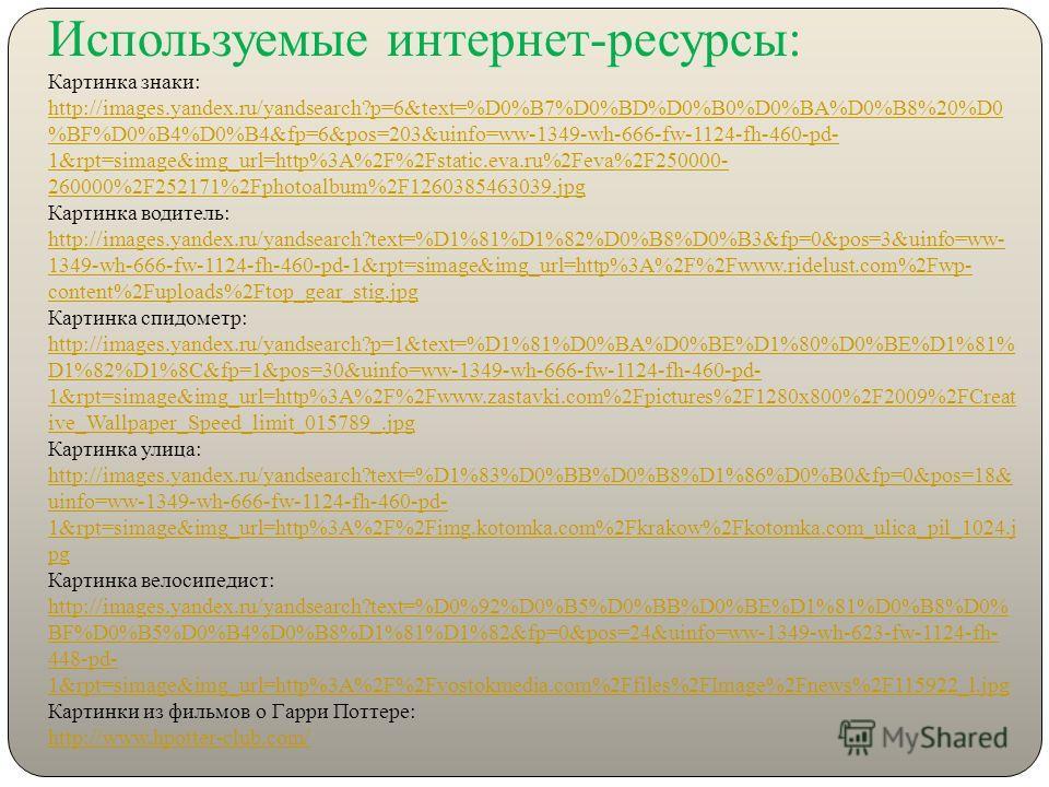 Используемые интернет-ресурсы: Картинка знаки: http://images.yandex.ru/yandsearch?p=6&text=%D0%B7%D0%BD%D0%B0%D0%BA%D0%B8%20%D0 %BF%D0%B4%D0%B4&fp=6&pos=203&uinfo=ww-1349-wh-666-fw-1124-fh-460-pd- 1&rpt=simage&img_url=http%3A%2F%2Fstatic.eva.ru%2Feva