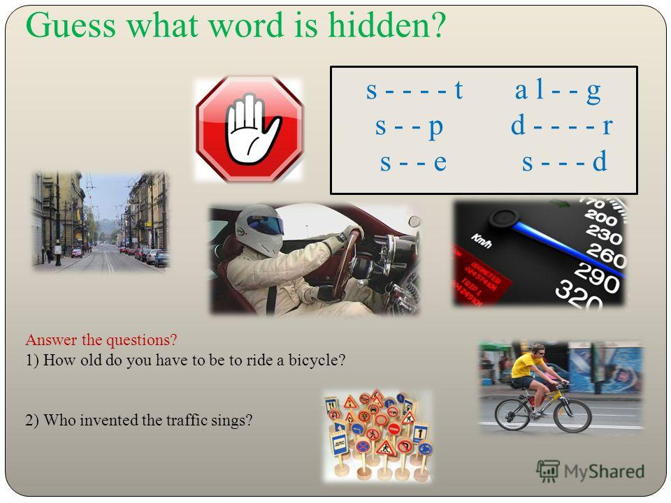 Guess what word is hidden? s - - - - t a l - - g s - - p d - - - - r s - - e s - - - d Answer the questions? 1) How old do you have to be to ride a bicycle? 2) Who invented the traffic sings?