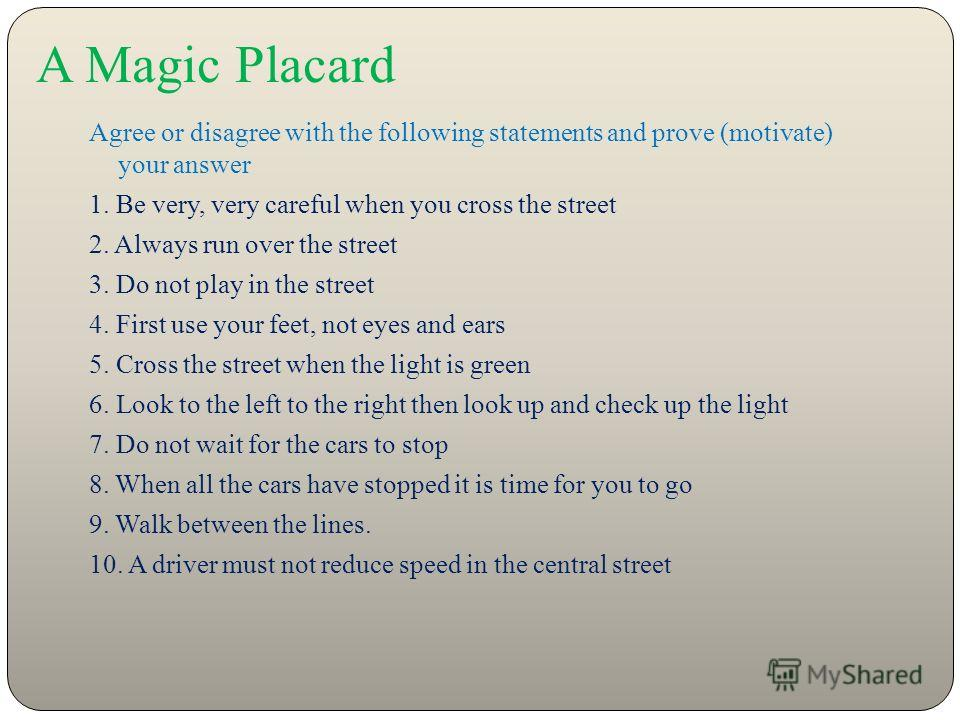 A Magic Placard Agree or disagree with the following statements and prove (motivate) your answer 1. Be very, very careful when you cross the street 2. Always run over the street 3. Do not play in the street 4. First use your feet, not eyes and ears 5
