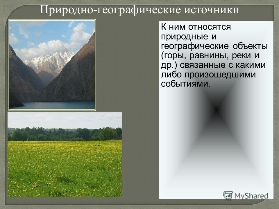 К ним относятся природные и географические объекты (горы, равнины, реки и др.) связанные с какими либо произошедшими событиями. Природно-географические источники