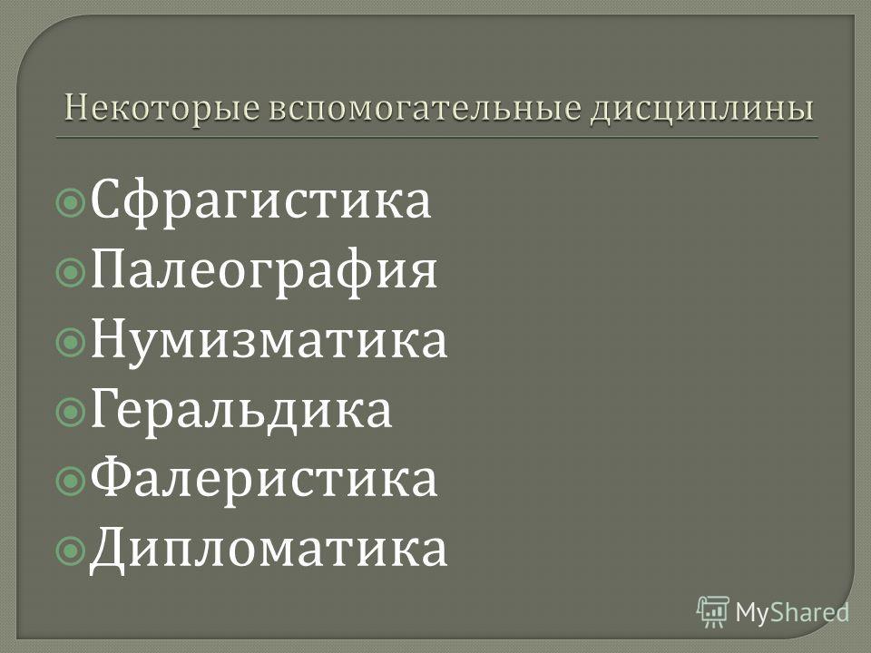 Сфрагистика Палеография Нумизматика Геральдика Фалеристика Дипломатика