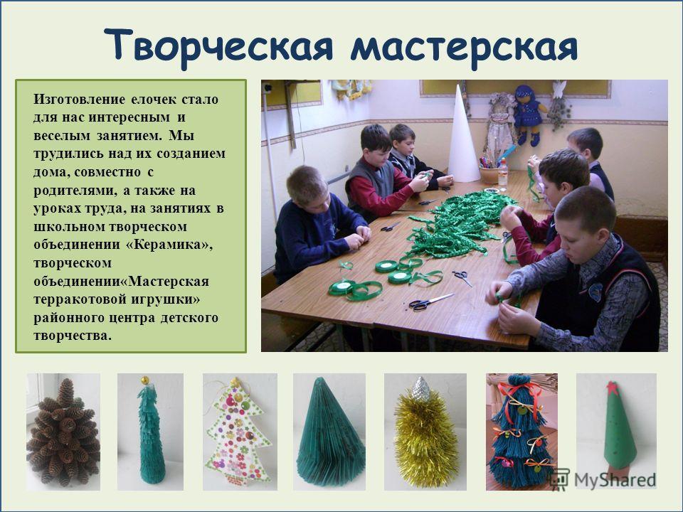 Творческая мастерская Изготовление елочек стало для нас интересным и веселым занятием. Мы трудились над их созданием дома, совместно с родителями, а также на уроках труда, на занятиях в школьном творческом объединении «Керамика», творческом объединен