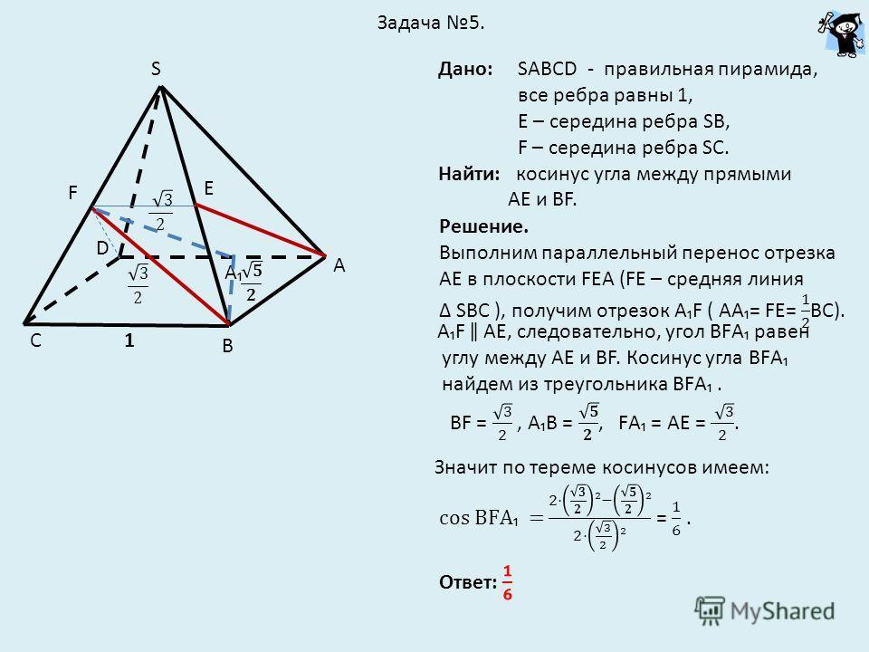 Задача 5. А В С D S Дано: SАВСD - правильная пирамида, все ребра равны 1, Е – середина ребра SВ, F – середина ребра SС. Найти: косинус угла между прямыми АЕ и ВF. Е F 1 А АF ǁ АЕ, следовательно, угол ВFА равен углу между АЕ и ВF. Косинус угла ВFА най