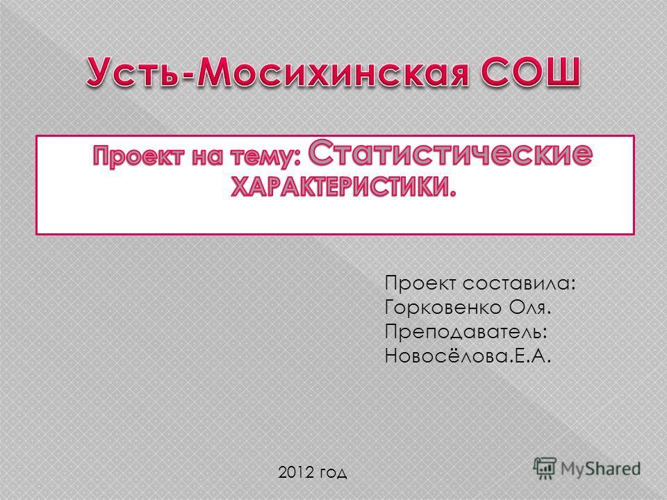 Проект составила: Горковенко Оля. Преподаватель: Новосёлова.Е.А. 2012 год