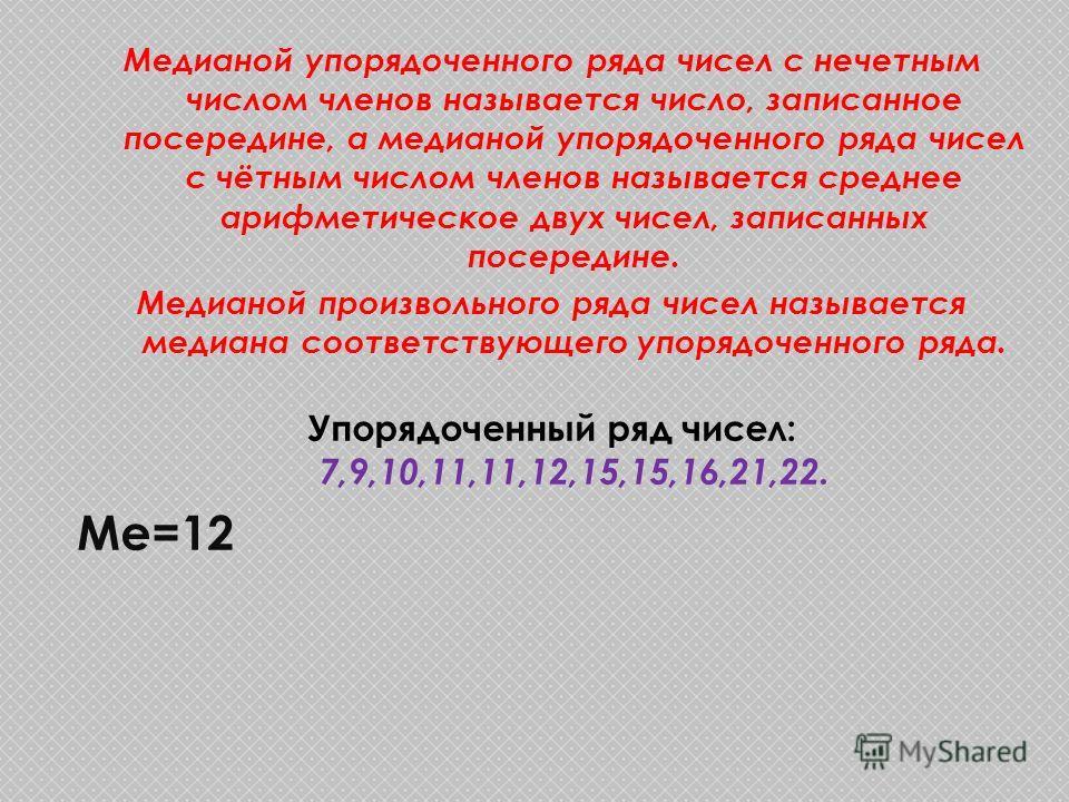 Медианой упорядоченного ряда чисел с нечетным числом членов называется число, записанное посередине, а медианой упорядоченного ряда чисел с чётным числом членов называется среднее арифметическое двух чисел, записанных посередине. Медианой произвольно
