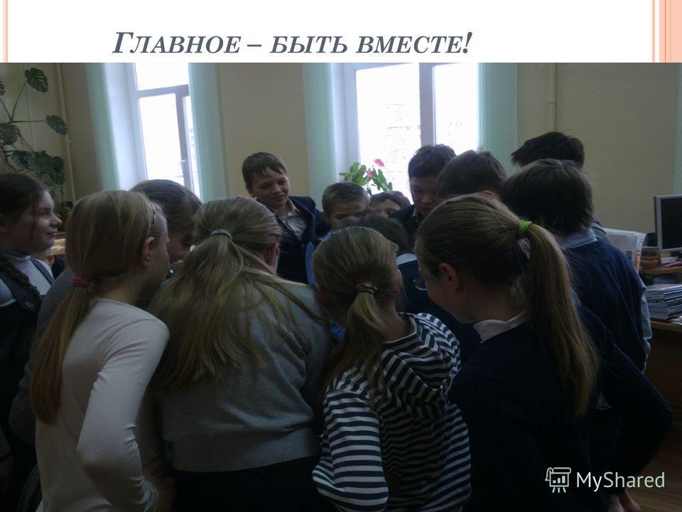 Г ЛАВНОЕ – БЫТЬ ВМЕСТЕ !