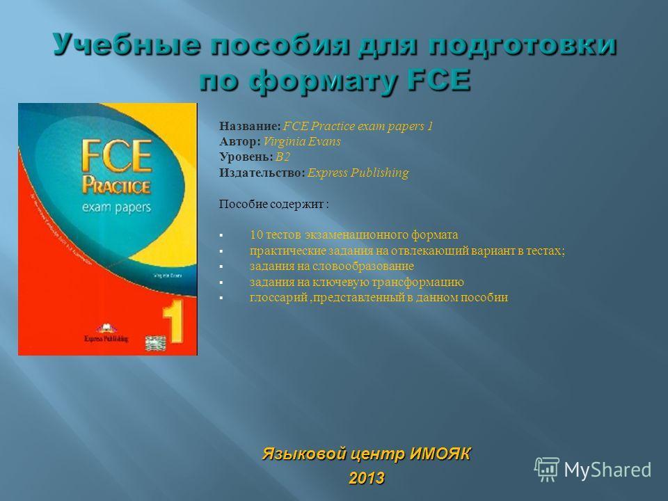 Название: FCE Practice exam papers 1 Автор: Virginia Evans Уровень: B2 Издательство: Express Publishing Пособие содержит : 10 тестов экзаменационного формата практические задания на отвлекающий вариант в тестах; задания на словообразование задания на