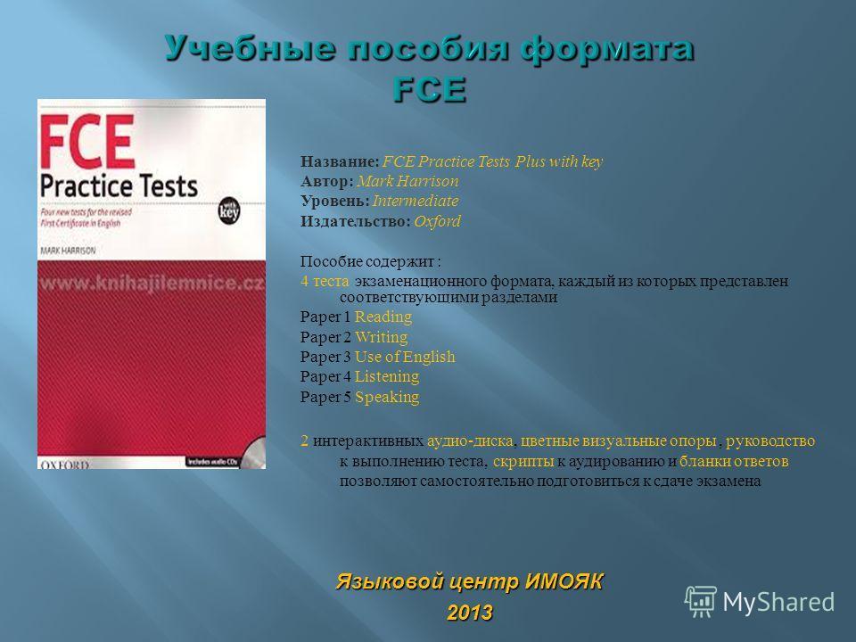 Название: FCE Practice Tests Plus with key Автор: Mark Harrison Уровень: Intermediate Издательство: Oxford Пособие содержит : 4 теста экзаменационного формата, каждый из которых представлен соответствующими разделами Paper 1 Reading Paper 2 Writing P