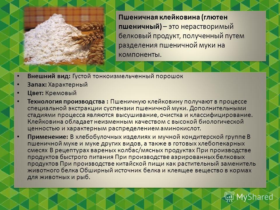 1 Пшеничная клейковина (глютен пшеничный) – это нерастворимый белковый продукт, полученный путем разделения пшеничной муки на компоненты. Внешний вид: Густой тонкоизмельченный порошок Запах: Характерный Цвет: Кремовый Технология производства : Пшенич